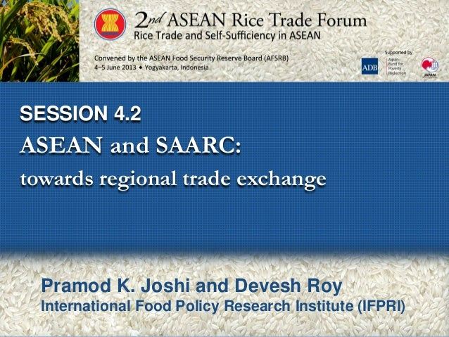SESSION 4.2ASEAN and SAARC:towards regional trade exchangePramod K. Joshi and Devesh RoyInternational Food Policy Research...