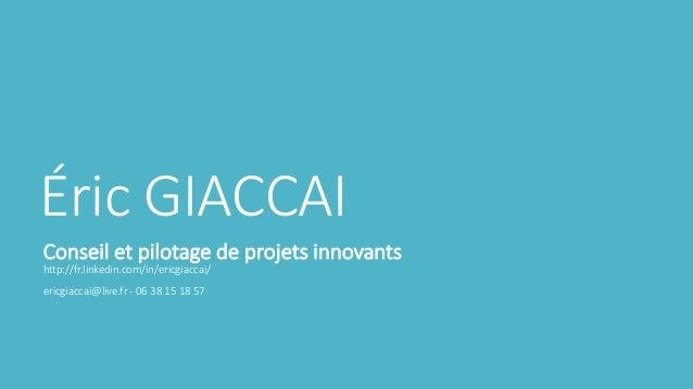 Éric GIACCAI Conseil et pilotage de projets innovants http://fr.linkedin.com/in/ericgiaccai/  ericgiaccai@live.fr - 06 38 ...