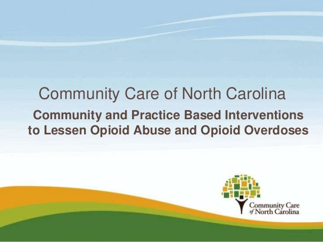 Community Care of North Carolina Community and Practice Based Interventions to Lessen Opioid Abuse and Opioid Overdoses