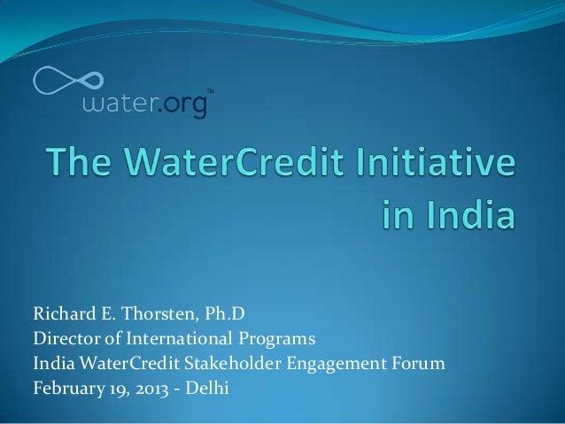 Richard E. Thorsten, Ph.DDirector of International ProgramsIndia WaterCredit Stakeholder Engagement ForumFebruary 19, 2013...