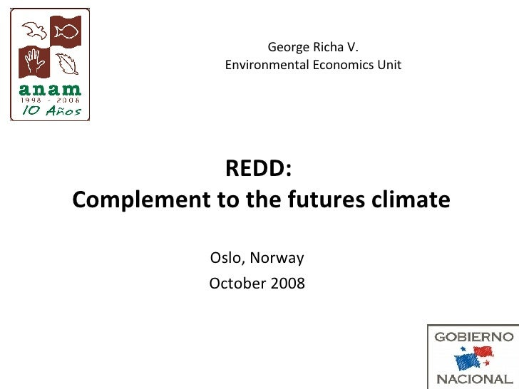 REDD:  Complement to the futures climate Oslo, Norway October 2008 George Richa V. Environmental Economics Unit