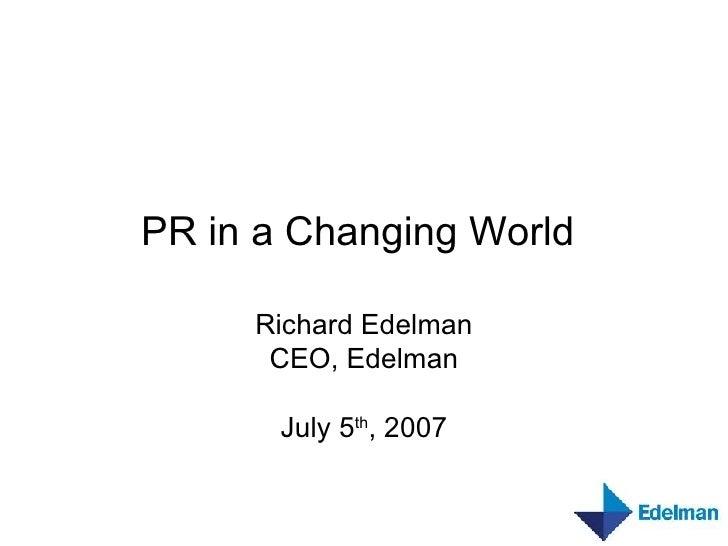 PR in a Changing World   Richard Edelman CEO, Edelman July 5 th , 2007