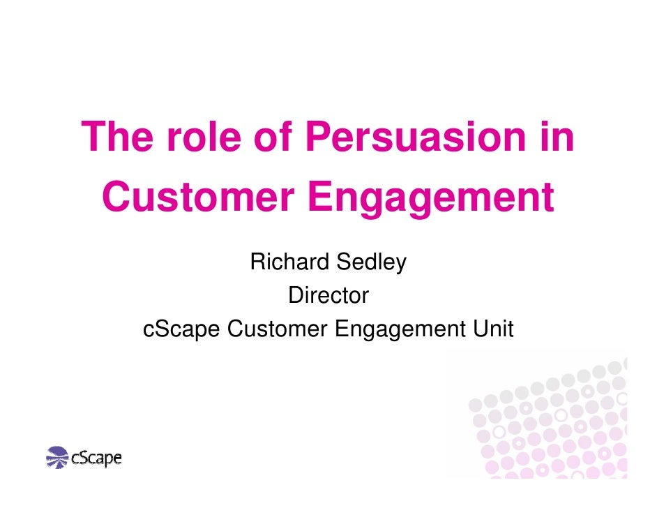 The role of Persuasion in  Customer Engagement            Richard Sedley                Director    cScape Customer Engage...