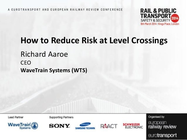 How to Reduce Risk at Level Crossings Richard Aaroe CEO WaveTrain Systems (WTS)