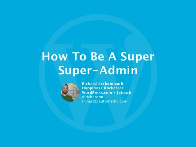 How To Be A Super  Super-Admin Richard Archambault Happiness Rocketeer WordPress.com / Jetpack  @richardmtl richard@automa...