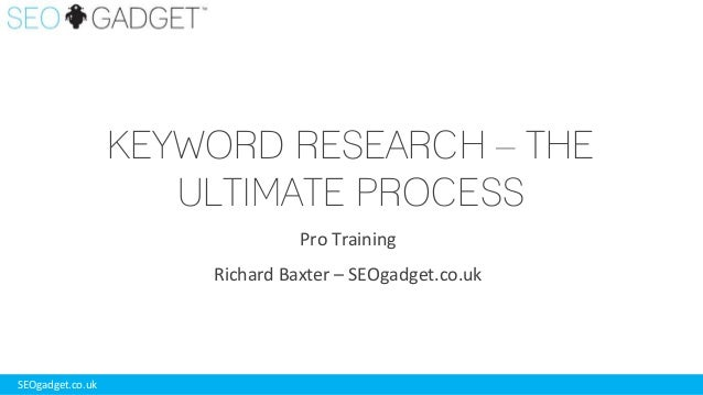KEYWORD RESEARCH – THE ULTIMATE PROCESS Pro Training Richard Baxter – SEOgadget.co.uk  SEOgadget.co.uk