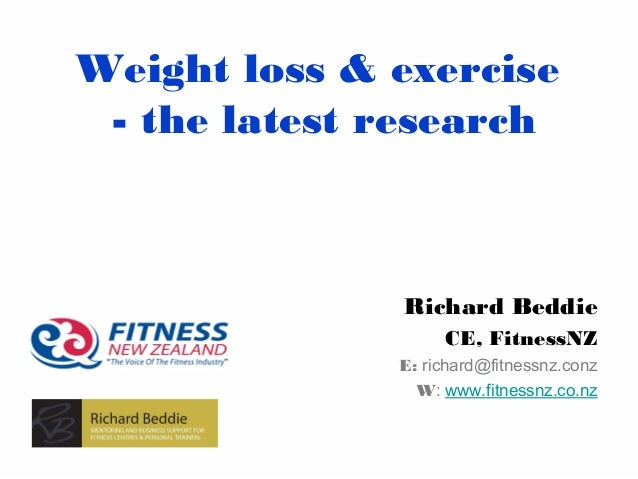 Weight loss & exercise - the latest research  Richard Beddie CE, FitnessNZ E: richard@fitnessnz.conz W: www.fitnessnz.co.n...