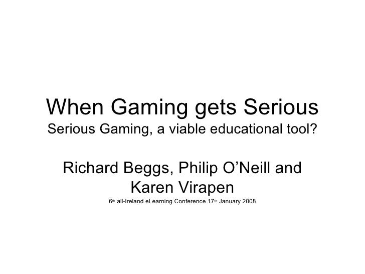 When Gaming gets Serious Serious Gaming, a viable educational tool? Richard Beggs, Philip O'Neill and Karen Virapen 6 th  ...