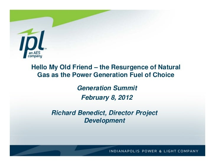 """Hello My Old Friend"" – The Resurgence of Natural Gas as the Power Generation Fuel of Choice - Richard Benedict, Indianapolis Power & Light Company (IPL)"