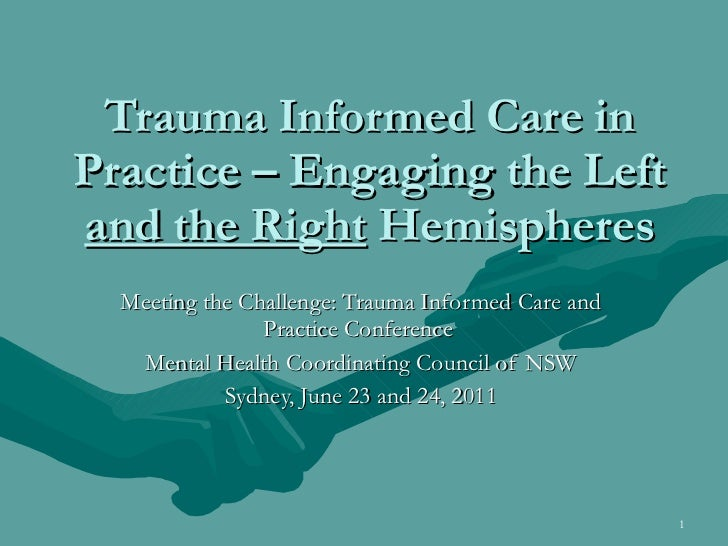 Trauma Informed Care in Practice – Engaging the Left  and the Right  Hemispheres Meeting the Challenge: Trauma Informed Ca...
