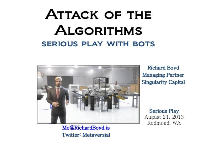 Attack of the Algorithms serious play with bots Richard Boyd Managing Partner Singularity Capital Serious Play August 21, ...