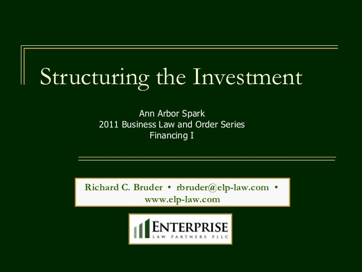 Structuring the Investment Richard C. Bruder  •  [email_address]   •  www.elp-law.com Ann Arbor Spark 2011 Business Law an...