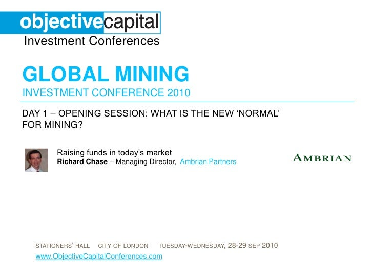 day 1 – opening session: What is the new 'normal' for mining? <br />Raising funds in today's marketRichard Chase – Managin...
