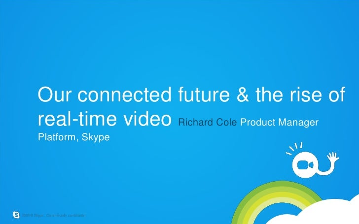 Our connected future & the rise of real-time video Richard Cole Product Manager Platform, Skype