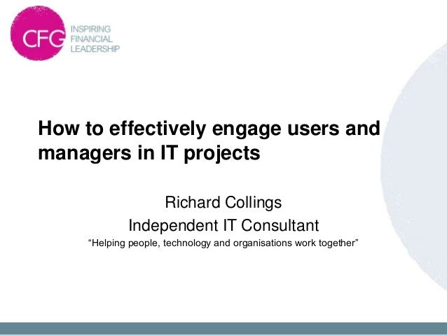 How to effectively engage users andmanagers in IT projects                  Richard Collings             Independent IT Co...