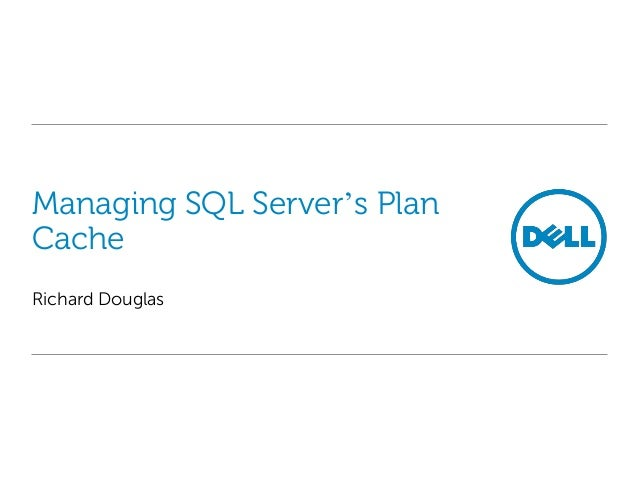 Managing SQL Server's Plan Cache Richard Douglas