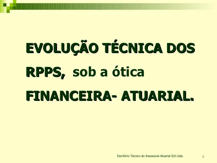 Escritório Técnico de Assessoria Atuarial S/S Ltda. EVOLUÇÃO TÉCNICA DOS RPPS,  sob a ótica  FINANCEIRA- ATUARIAL.