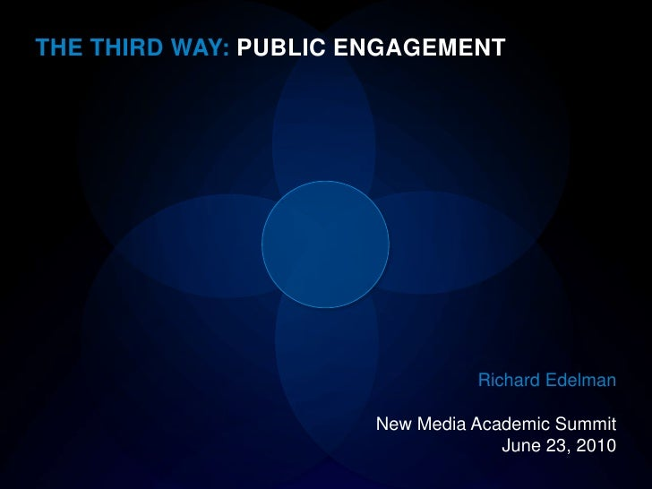 THE THIRD WAY: PUBLIC ENGAGEMENT<br />Richard Edelman<br />New Media Academic Summit<br />June 23, 2010<br />