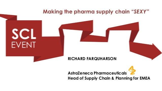 "Making the pharma supply chain ""SEXY""        RICHARD FARQUHARSON        AstraZeneca Pharmaceuticals        Head of Supply ..."