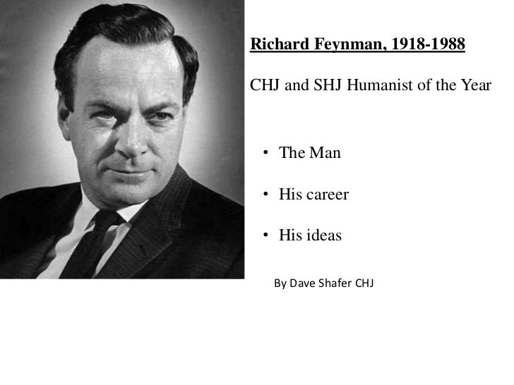 Richard Feynman, 1918-1988CHJ and SHJ Humanist of the Year • The Man • His career • His ideas   By Dave Shafer CHJ