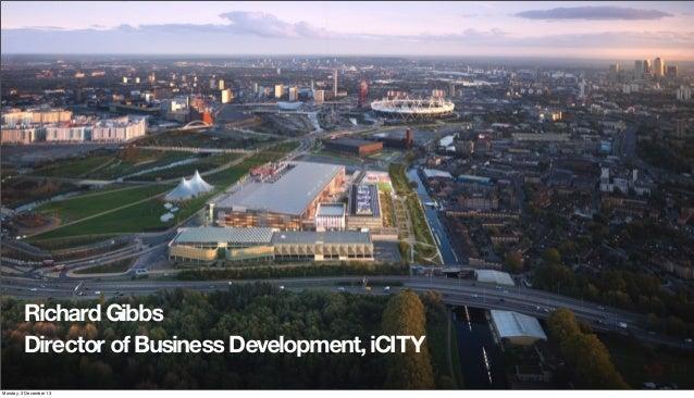 Richard Gibbs Director of Business Development, iCITY Monday, 2 December 13