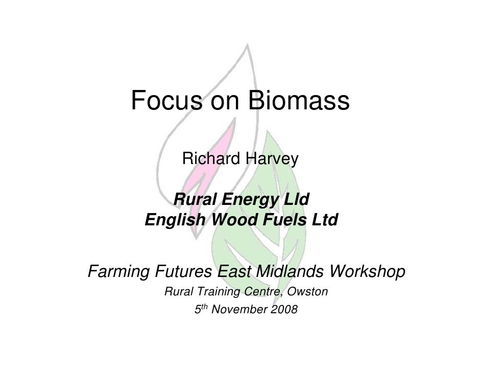 Focus on Biomass              Richard Harvey           Rural Energy Lld       English Wood Fuels Ltd   Farming Futures Eas...