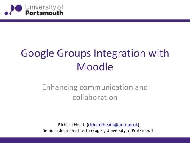 Google Groups Integration with Moodle Enhancing communication and collaboration Richard Heath (richard.heath@port.ac.uk) S...