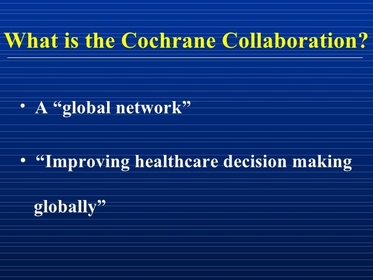 """What is the Cochrane Collaboration?   • A """"global network""""    • """"Improving healthcare decision making    globally"""""""