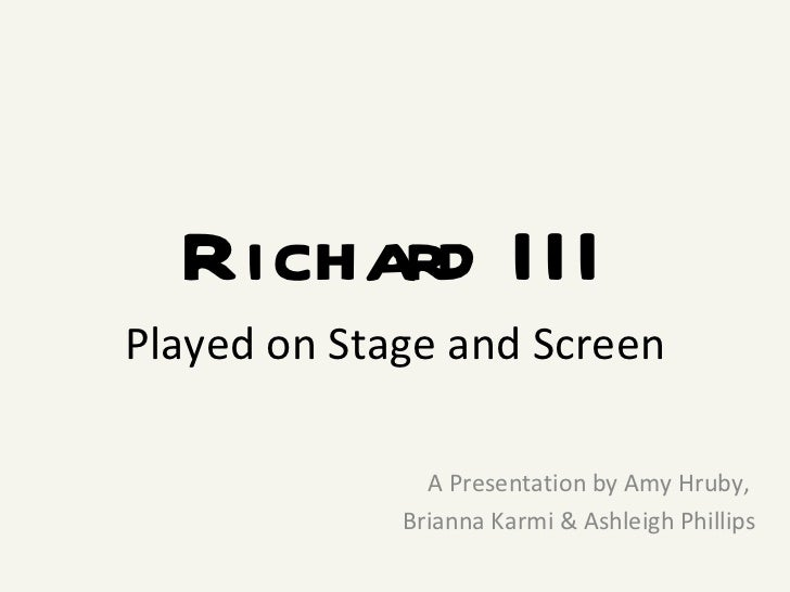 Richard III Played on Stage and Screen A Presentation by Amy Hruby,  Brianna Karmi & Ashleigh Phillips