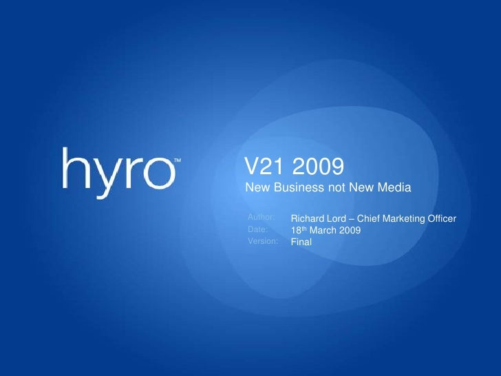 V21 2009<br />New Business not New Media<br />Richard Lord – Chief Marketing Officer<br />18th March 2009<br />Final<br />