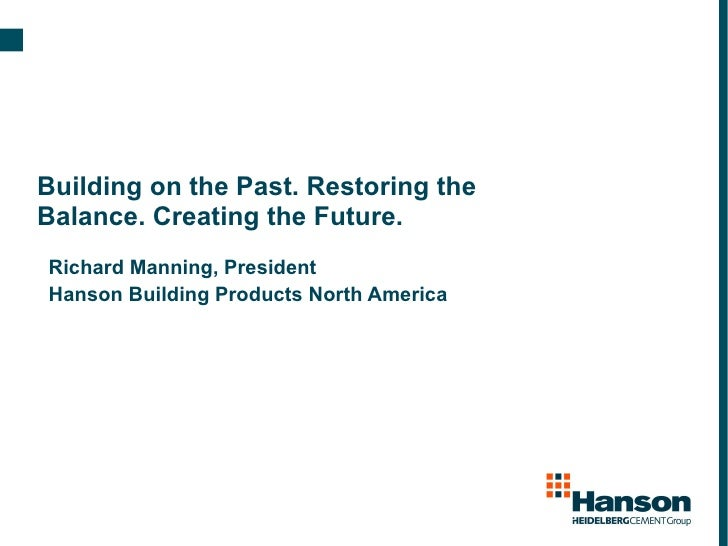 Building on the Past. Restoring the Balance. Creating the Future. Richard Manning, President Hanson Building Products Nort...