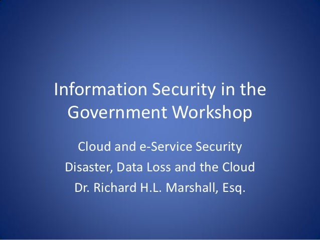 Information Security in the  Government Workshop   Cloud and e-Service Security Disaster, Data Loss and the Cloud  Dr. Ric...
