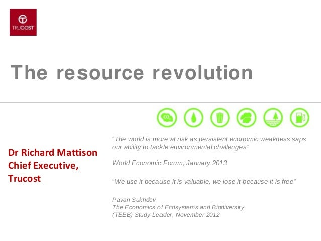 """The resource revolution  Dr Richard Mattison Chief Executive, Trucost  """"The world is more at risk as persistent economic w..."""