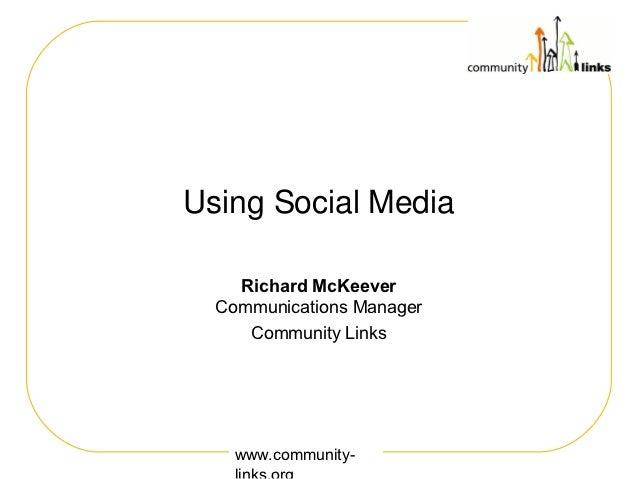 Using Social Media    Richard McKeever  Communications Manager     Community Links    www.community-