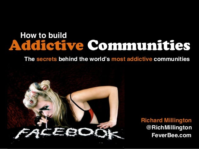 How to build Addictive Communities Richard Millington @RichMillington The secrets behind the world's most addictive commun...