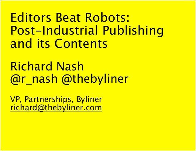 Editors Beat Robots:  Post-Industrial Publishing and its Contents  ! Richard Nash @r_nash @thebyliner  ! VP, Partnerships,...