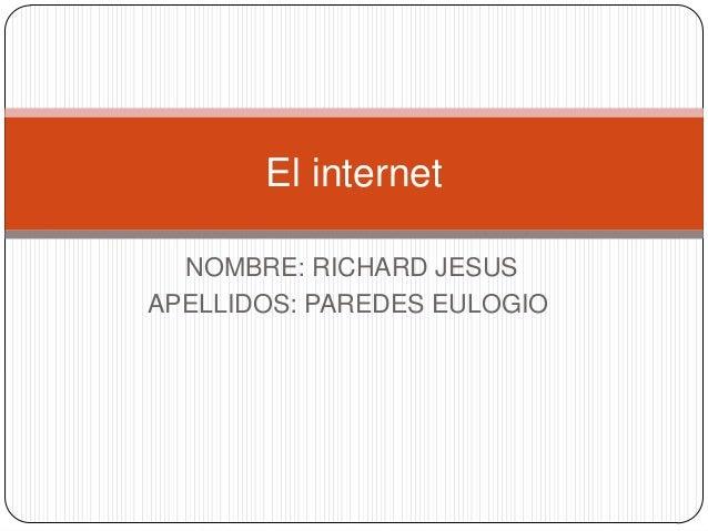 El internet NOMBRE: RICHARD JESUS APELLIDOS: PAREDES EULOGIO