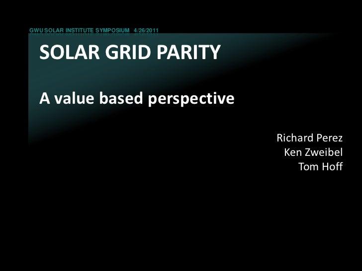 GWU SOLAR INSTITUTE SYMPOSIUM 4/26/2011  SOLAR GRID PARITY  A value based perspective                                     ...