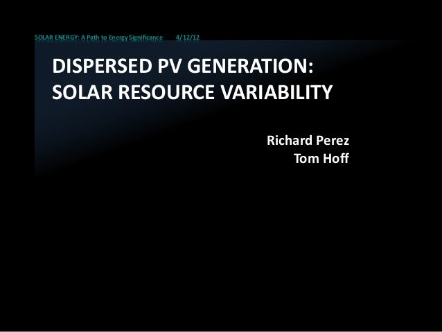 SOLAR ENERGY: A Path to Energy Significance 4/12/12 DISPERSED PV GENERATION: SOLAR RESOURCE VARIABILITY Richard Perez Tom ...