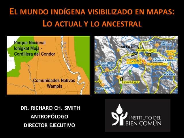 El mundo indígena visibilizado en mapas: Lo actual y lo ancestral Dr. Richard Smith, Director Ejecutivo, Instituto del Bien Común - Perú