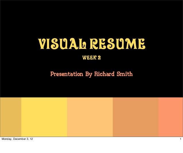 Visual Resume                                     Week 2                          Presentation By Richard SmithMonday, Dec...