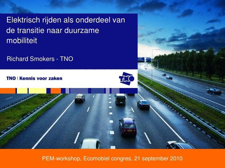 Elektrisch rijden als onderdeel van de transitie naar duurzame mobiliteit  Richard Smokers - TNO                PEM-worksh...