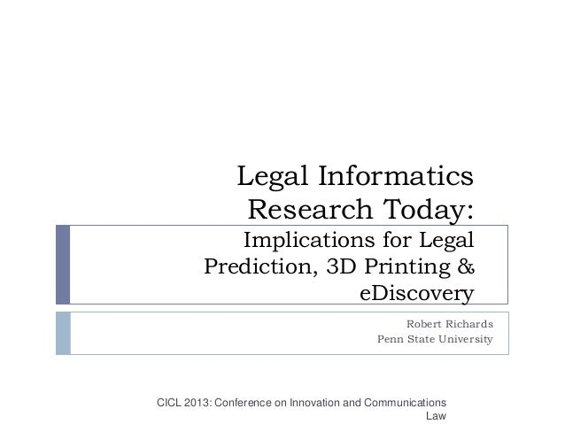Legal InformaticsResearch Today:Implications for LegalPrediction, 3D Printing &eDiscoveryRobert RichardsPenn State Univers...