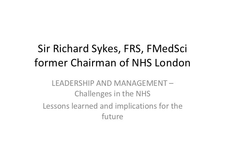 Sir Richard Sykes, FRS, FMedSci former Chairman of NHS London LEADERSHIP AND MANAGEMENT – Challenges in the NHS Lessons le...