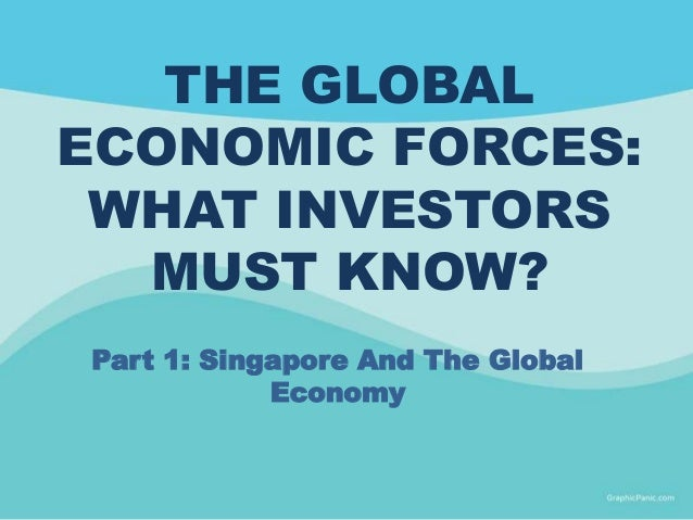 THE GLOBAL ECONOMIC FORCES: WHAT INVESTORS MUST KNOW? Part 1: Singapore And The Global Economy