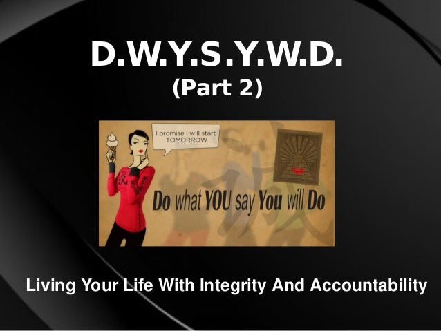 D.W.Y.S.Y.W.D. (Part 2) Living Your Life With Integrity And Accountability