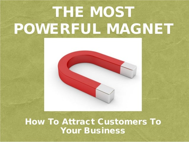 THE MOST POWERFUL MAGNET How To Attract Customers To Your Business