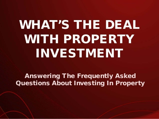 WHAT'S THE DEAL WITH PROPERTY INVESTMENT Answering The Frequently Asked Questions About Investing In Property
