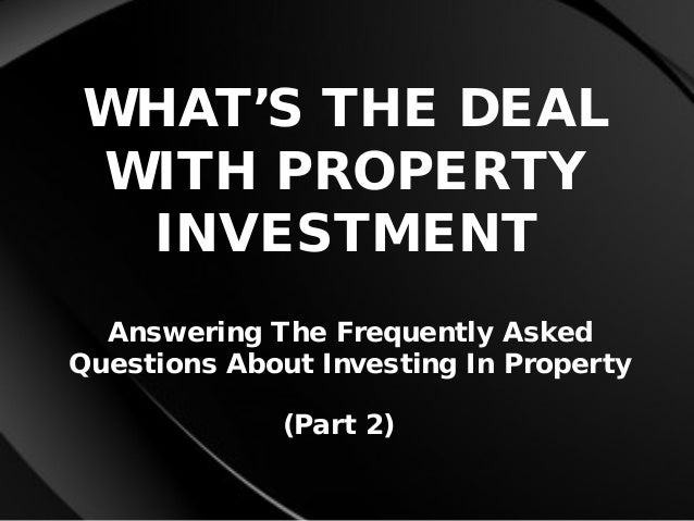 WHAT'S THE DEAL WITH PROPERTY INVESTMENT Answering The Frequently Asked Questions About Investing In Property (Part 2)