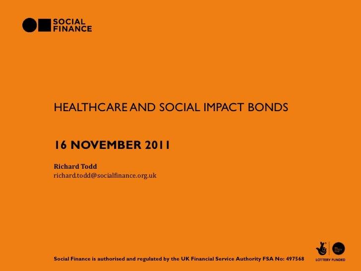 HEALTHCARE AND SOCIAL IMPACT BONDS16 NOVEMBER 2011Richard Toddrichard.todd@socialfinance.org.ukSocial Finance is authorise...